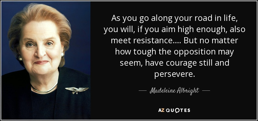 As you go along your road in life, you will, if you aim high enough, also meet resistance.... But no matter how tough the opposition may seem, have courage still and persevere. - Madeleine Albright