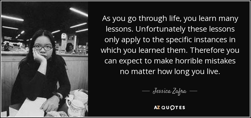 As you go through life, you learn many lessons. Unfortunately these lessons only apply to the specific instances in which you learned them. Therefore you can expect to make horrible mistakes no matter how long you live. - Jessica Zafra