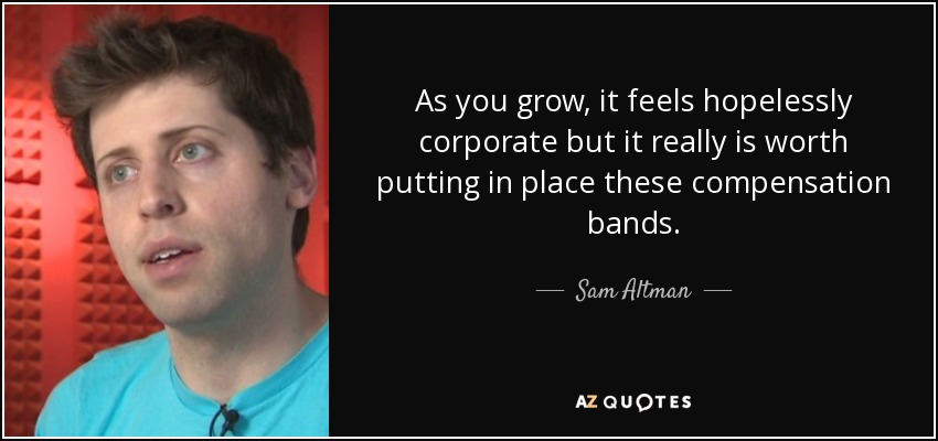 As you grow, it feels hopelessly corporate but it really is worth putting in place these compensation bands. - Sam Altman