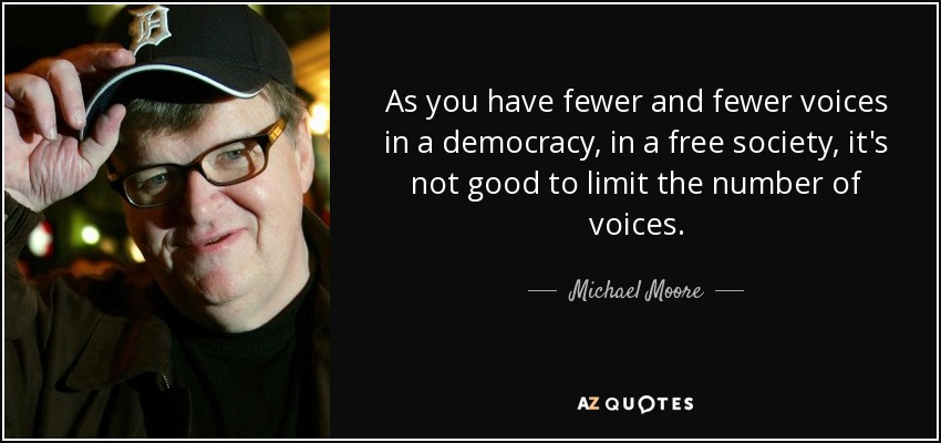 As you have fewer and fewer voices in a democracy, in a free society, it's not good to limit the number of voices. - Michael Moore