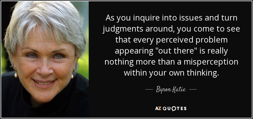 As you inquire into issues and turn judgments around, you come to see that every perceived problem appearing
