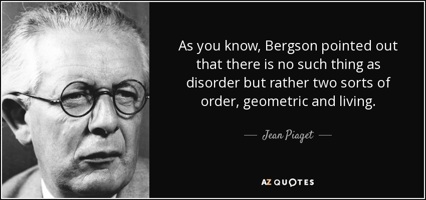 As you know, Bergson pointed out that there is no such thing as disorder but rather two sorts of order, geometric and living. - Jean Piaget