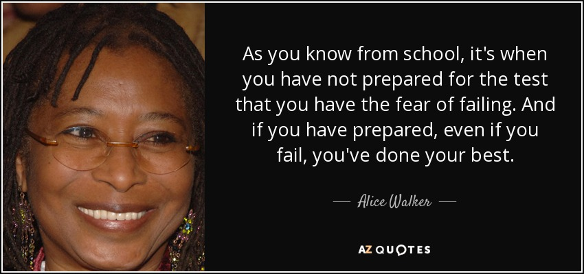 As you know from school, it's when you have not prepared for the test that you have the fear of failing. And if you have prepared, even if you fail, you've done your best. - Alice Walker