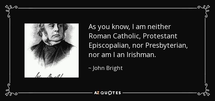 As you know, I am neither Roman Catholic, Protestant Episcopalian, nor Presbyterian, nor am I an Irishman. - John Bright