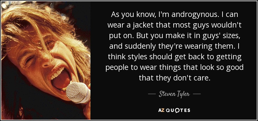 As you know, I'm androgynous. I can wear a jacket that most guys wouldn't put on. But you make it in guys' sizes, and suddenly they're wearing them. I think styles should get back to getting people to wear things that look so good that they don't care. - Steven Tyler