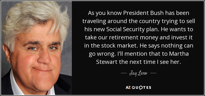As you know President Bush has been traveling around the country trying to sell his new Social Security plan. He wants to take our retirement money and invest it in the stock market. He says nothing can go wrong. I'll mention that to Martha Stewart the next time I see her. - Jay Leno
