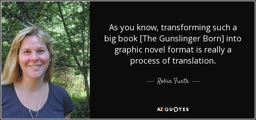 As you know, transforming such a big book [The Gunslinger Born] into graphic novel format is really a process of translation. - Robin Furth