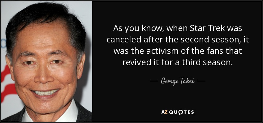 As you know, when Star Trek was canceled after the second season, it was the activism of the fans that revived it for a third season. - George Takei