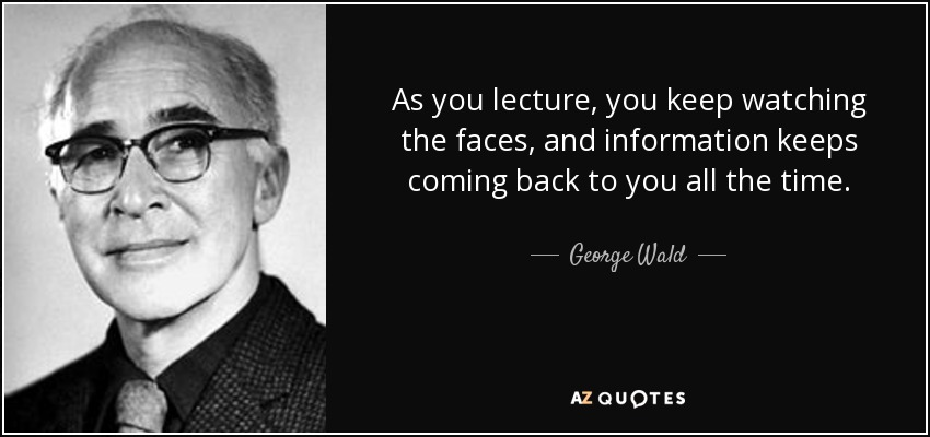 As you lecture, you keep watching the faces, and information keeps coming back to you all the time. - George Wald