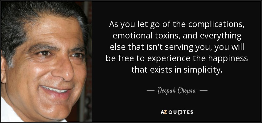As you let go of the complications, emotional toxins, and everything else that isn't serving you, you will be free to experience the happiness that exists in simplicity. - Deepak Chopra