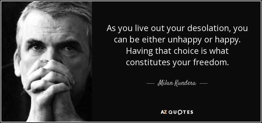 As you live out your desolation, you can be either unhappy or happy. Having that choice is what constitutes your freedom. - Milan Kundera