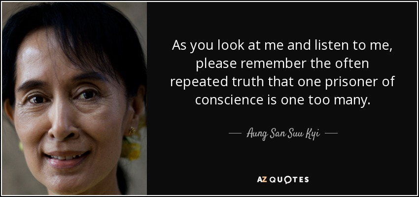 As you look at me and listen to me, please remember the often repeated truth that one prisoner of conscience is one too many. - Aung San Suu Kyi