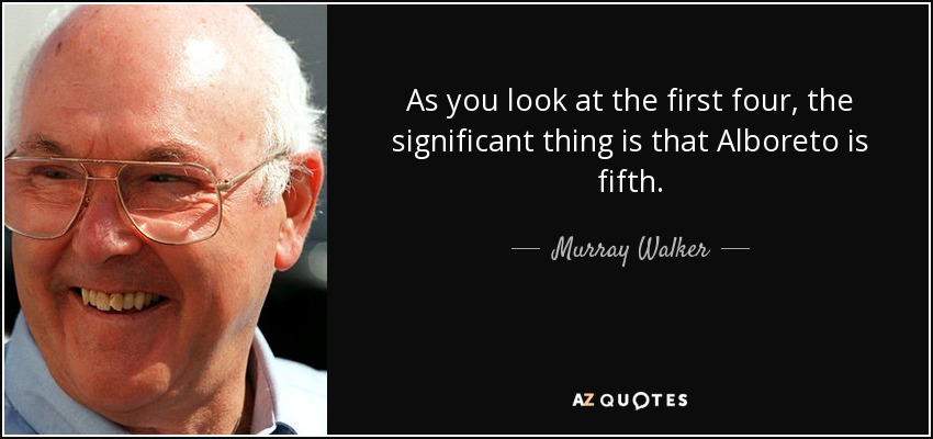 As you look at the first four, the significant thing is that Alboreto is fifth. - Murray Walker