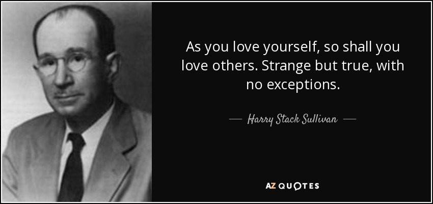 As you love yourself, so shall you love others. Strange but true, with no exceptions. - Harry Stack Sullivan