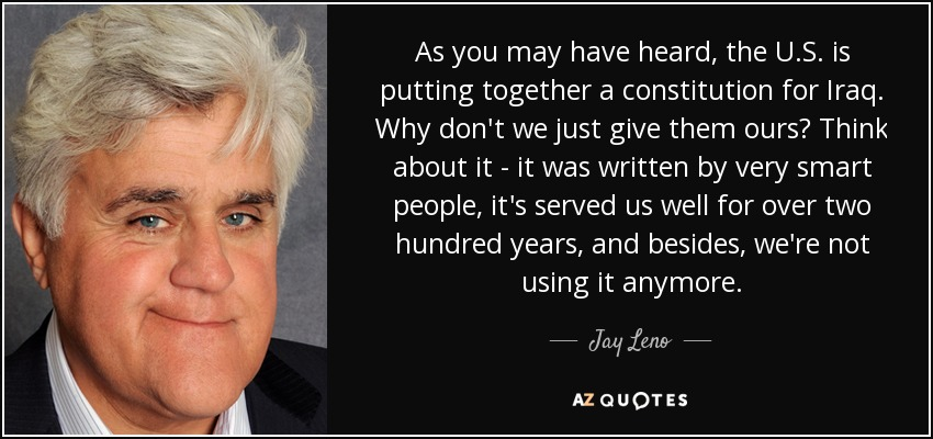 As you may have heard, the U.S. is putting together a constitution for Iraq. Why don't we just give them ours? Think about it - it was written by very smart people, it's served us well for over two hundred years, and besides, we're not using it anymore. - Jay Leno
