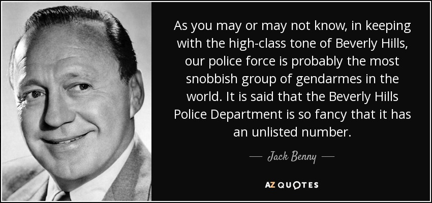 As you may or may not know, in keeping with the high-class tone of Beverly Hills, our police force is probably the most snobbish group of gendarmes in the world. It is said that the Beverly Hills Police Department is so fancy that it has an unlisted number. - Jack Benny