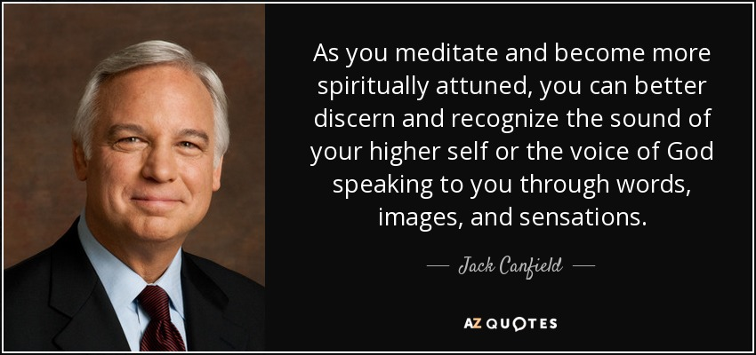 As you meditate and become more spiritually attuned, you can better discern and recognize the sound of your higher self or the voice of God speaking to you through words, images, and sensations. - Jack Canfield