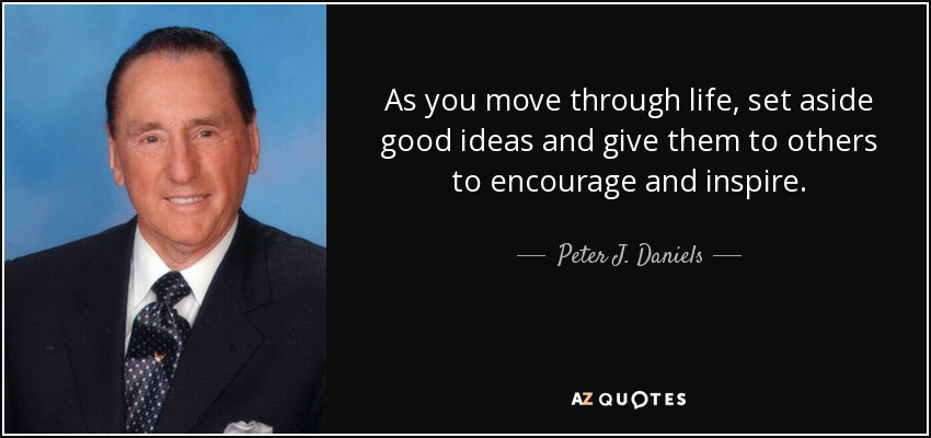 As you move through life, set aside good ideas and give them to others to encourage and inspire. - Peter J. Daniels