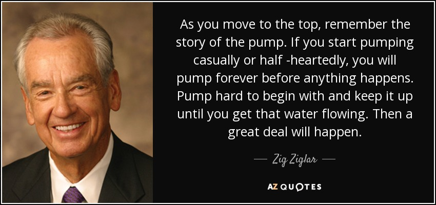 As you move to the top, remember the story of the pump. If you start pumping casually or half -heartedly, you will pump forever before anything happens. Pump hard to begin with and keep it up until you get that water flowing. Then a great deal will happen. - Zig Ziglar