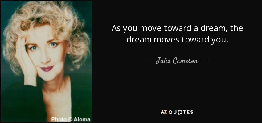 As you move toward a dream, the dream moves toward you. - Julia Cameron