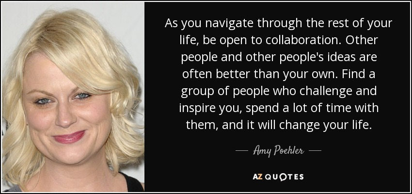 As you navigate through the rest of your life, be open to collaboration. Other people and other people's ideas are often better than your own. Find a group of people who challenge and inspire you, spend a lot of time with them, and it will change your life. - Amy Poehler