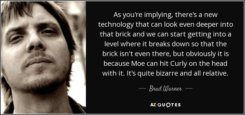 As you're implying, there's a new technology that can look even deeper into that brick and we can start getting into a level where it breaks down so that the brick isn't even there, but obviously it is because Moe can hit Curly on the head with it. It's quite bizarre and all relative. - Brad Warner