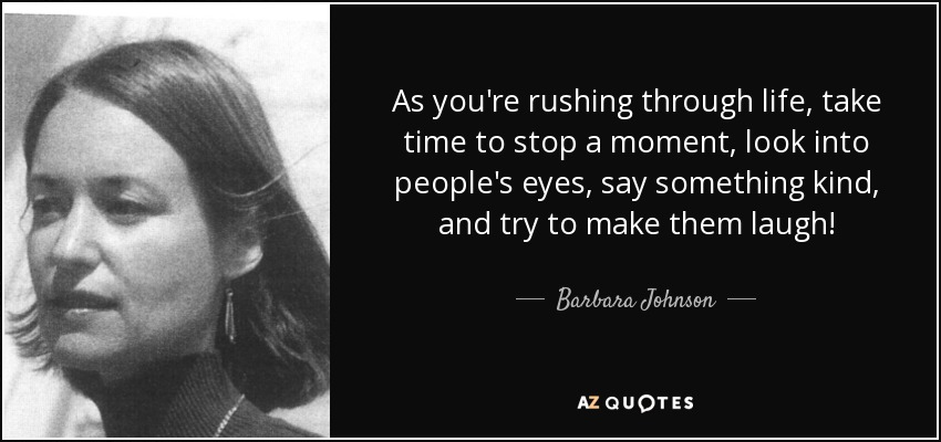 As you're rushing through life, take time to stop a moment, look into people's eyes, say something kind, and try to make them laugh! - Barbara Johnson