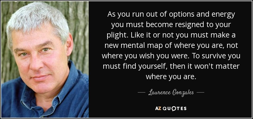 As you run out of options and energy you must become resigned to your plight. Like it or not you must make a new mental map of where you are, not where you wish you were. To survive you must find yourself, then it won't matter where you are. - Laurence Gonzales