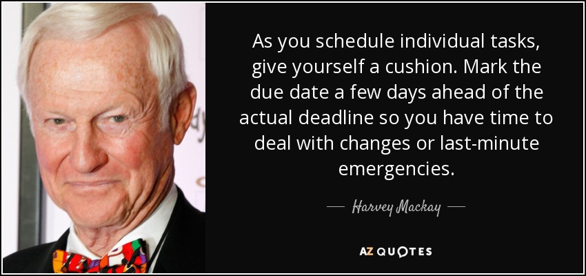 As you schedule individual tasks, give yourself a cushion. Mark the due date a few days ahead of the actual deadline so you have time to deal with changes or last-minute emergencies. - Harvey Mackay