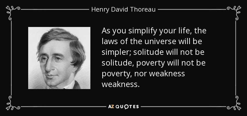 As you simplify your life, the laws of the universe will be simpler; solitude will not be solitude, poverty will not be poverty, nor weakness weakness. - Henry David Thoreau
