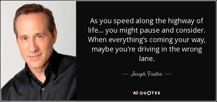 As you speed along the highway of life ... you might pause and consider. When everything's coming your way, maybe you're driving in the wrong lane. - Joseph Finder