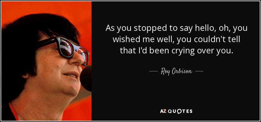 As you stopped to say hello, oh, you wished me well, you couldn't tell that I'd been crying over you. - Roy Orbison
