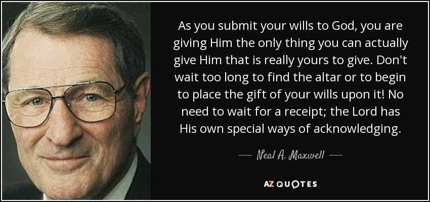 As you submit your wills to God, you are giving Him the only thing you can actually give Him that is really yours to give. Don't wait too long to find the altar or to begin to place the gift of your wills upon it! No need to wait for a receipt; the Lord has His own special ways of acknowledging. - Neal A. Maxwell
