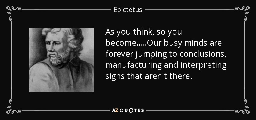 As you think, so you become.....Our busy minds are forever jumping to conclusions, manufacturing and interpreting signs that aren't there. - Epictetus