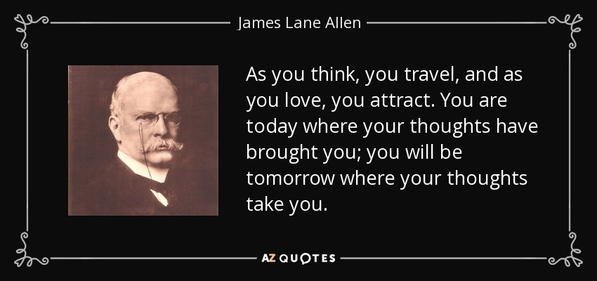As you think, you travel, and as you love, you attract. You are today where your thoughts have brought you; you will be tomorrow where your thoughts take you. - James Lane Allen