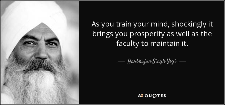 As you train your mind, shockingly it brings you prosperity as well as the faculty to maintain it. - Harbhajan Singh Yogi