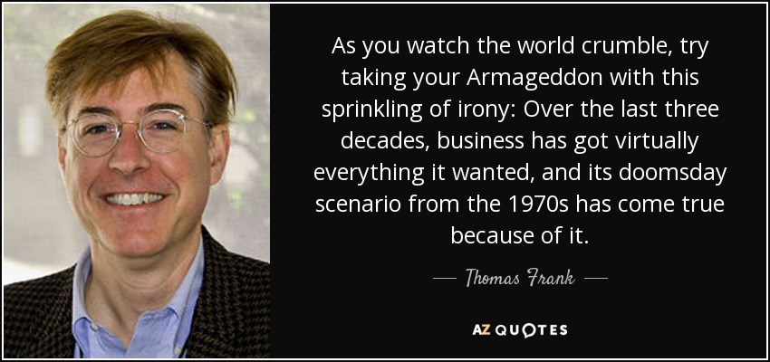 As you watch the world crumble, try taking your Armageddon with this sprinkling of irony: Over the last three decades, business has got virtually everything it wanted, and its doomsday scenario from the 1970s has come true because of it. - Thomas Frank