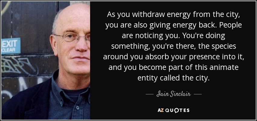 As you withdraw energy from the city, you are also giving energy back. People are noticing you. You're doing something, you're there, the species around you absorb your presence into it, and you become part of this animate entity called the city. - Iain Sinclair