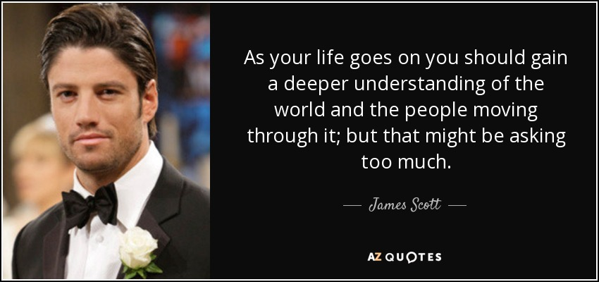 James Scott Quote As Your Life Goes On You Should Gain A Deeper