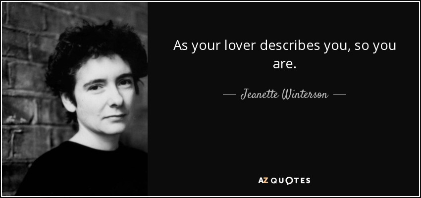 As your lover describes you, so you are. - Jeanette Winterson