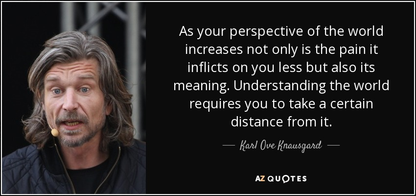 As your perspective of the world increases not only is the pain it inflicts on you less but also its meaning. Understanding the world requires you to take a certain distance from it. - Karl Ove Knausgard
