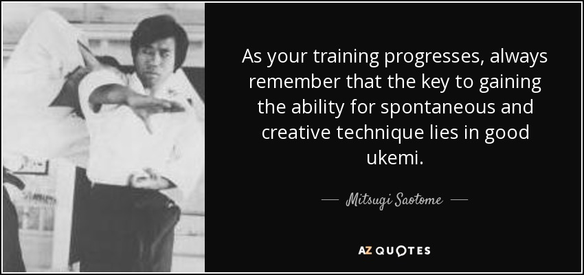 As your training progresses, always remember that the key to gaining the ability for spontaneous and creative technique lies in good ukemi. - Mitsugi Saotome
