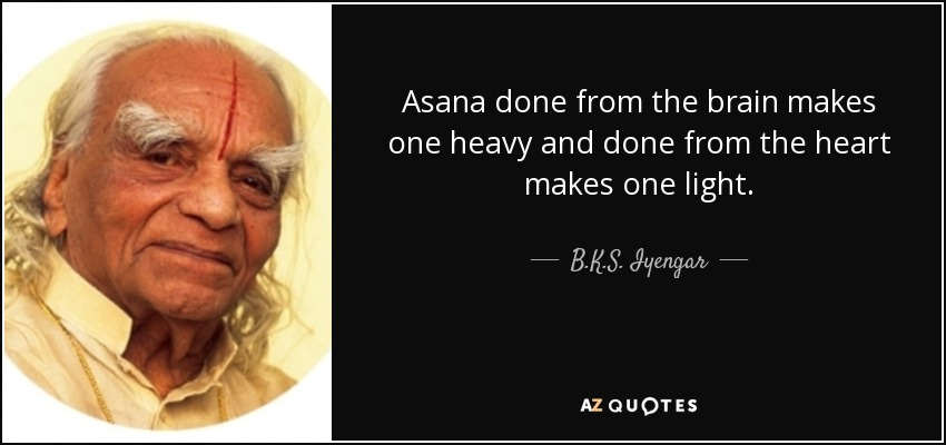 Asana done from the brain makes one heavy and done from the heart makes one light. - B.K.S. Iyengar