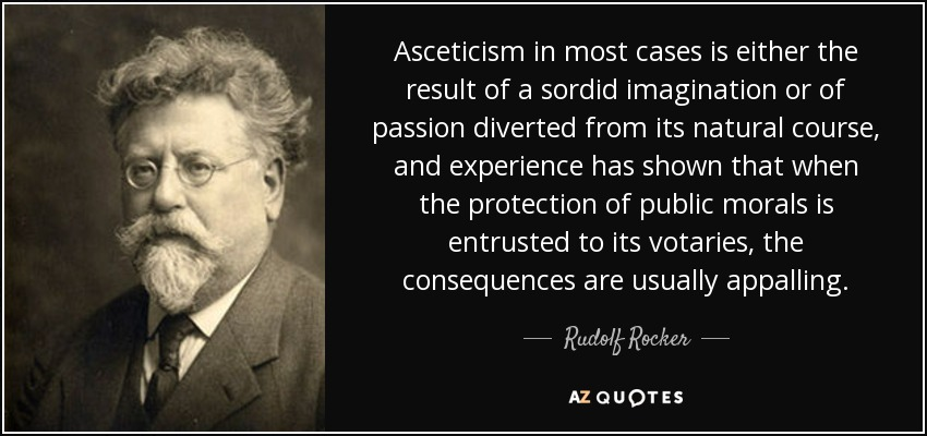 Asceticism in most cases is either the result of a sordid imagination or of passion diverted from its natural course, and experience has shown that when the protection of public morals is entrusted to its votaries, the consequences are usually appalling. - Rudolf Rocker