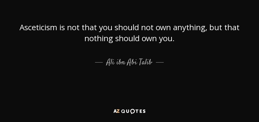 Asceticism is not that you should not own anything, but that nothing should own you. - Ali ibn Abi Talib