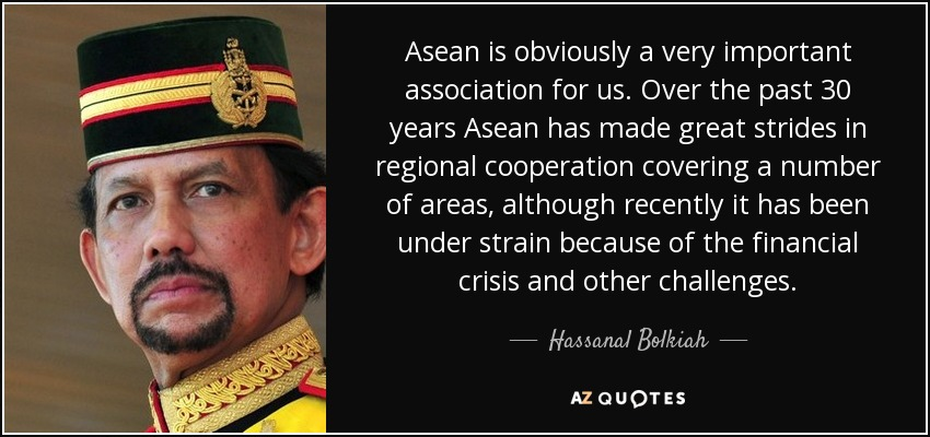 Asean is obviously a very important association for us. Over the past 30 years Asean has made great strides in regional cooperation covering a number of areas, although recently it has been under strain because of the financial crisis and other challenges. - Hassanal Bolkiah