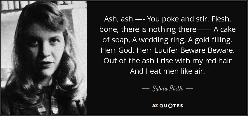Ash, ash —- You poke and stir. Flesh, bone, there is nothing there—— A cake of soap, A wedding ring, A gold filling. Herr God, Herr Lucifer Beware Beware. Out of the ash I rise with my red hair And I eat men like air. - Sylvia Plath