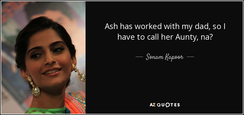 Ash has worked with my dad, so I have to call her Aunty, na? - Sonam Kapoor