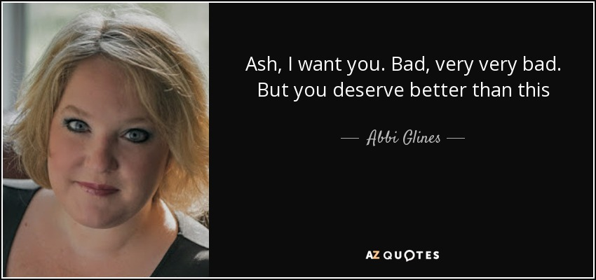 Abbi Glines Quote Ash I Want You Bad Very Very Bad But You