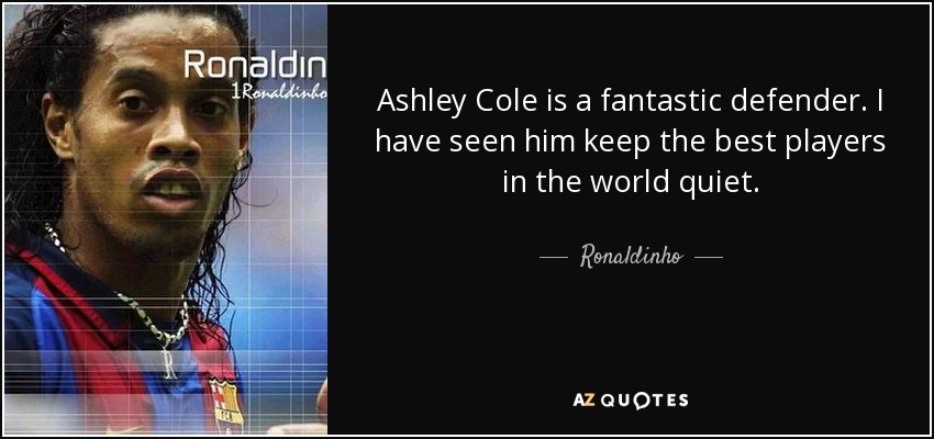 Ashley Cole is a fantastic defender. I have seen him keep the best players in the world quiet. - Ronaldinho